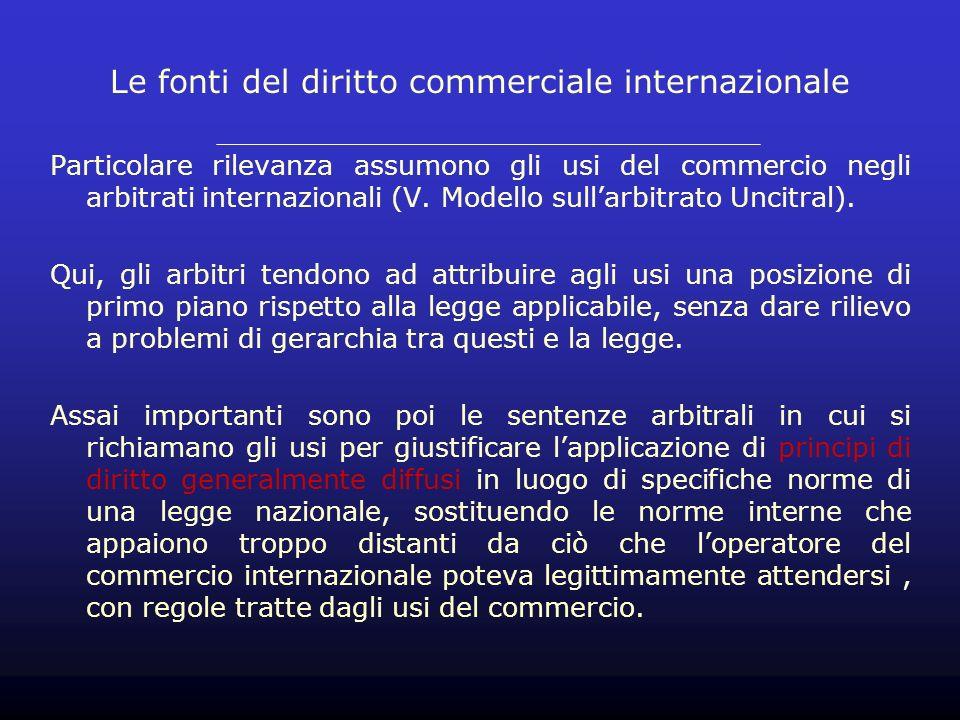 Le fonti del diritto commerciale internazionale Particolare rilevanza assumono gli usi del commercio negli arbitrati internazionali (V.