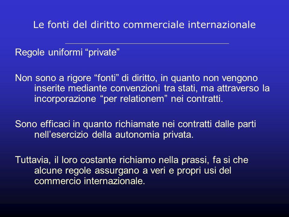 Le fonti del diritto commerciale internazionale Regole uniformi private Non sono a rigore fonti di diritto, in quanto non vengono inserite mediante convenzioni tra stati, ma attraverso la incorporazione per relationem nei contratti.
