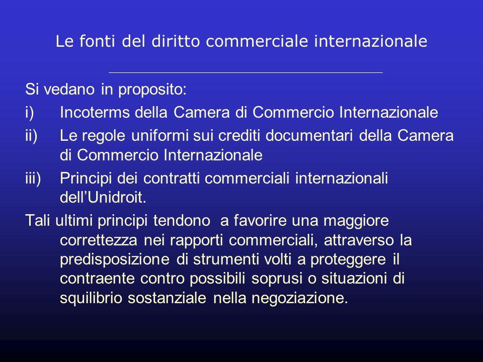 Le fonti del diritto commerciale internazionale Si vedano in proposito: i)Incoterms della Camera di Commercio Internazionale ii)Le regole uniformi sui