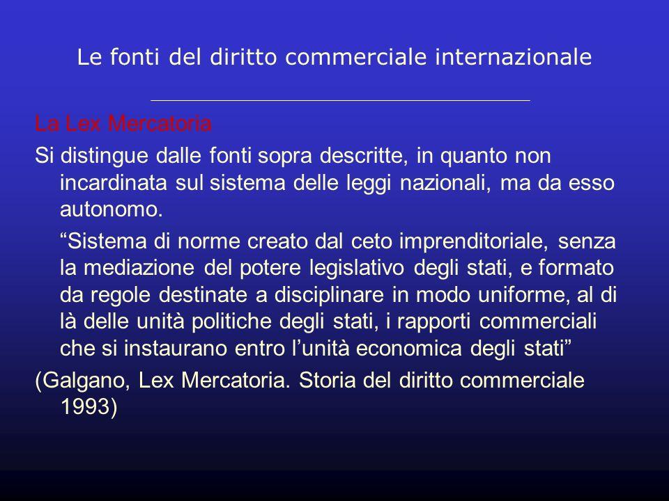 Le fonti del diritto commerciale internazionale La Lex Mercatoria Si distingue dalle fonti sopra descritte, in quanto non incardinata sul sistema delle leggi nazionali, ma da esso autonomo.