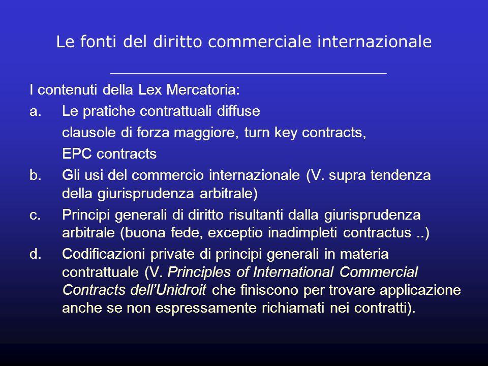 Le fonti del diritto commerciale internazionale I contenuti della Lex Mercatoria: a.Le pratiche contrattuali diffuse clausole di forza maggiore, turn key contracts, EPC contracts b.Gli usi del commercio internazionale (V.