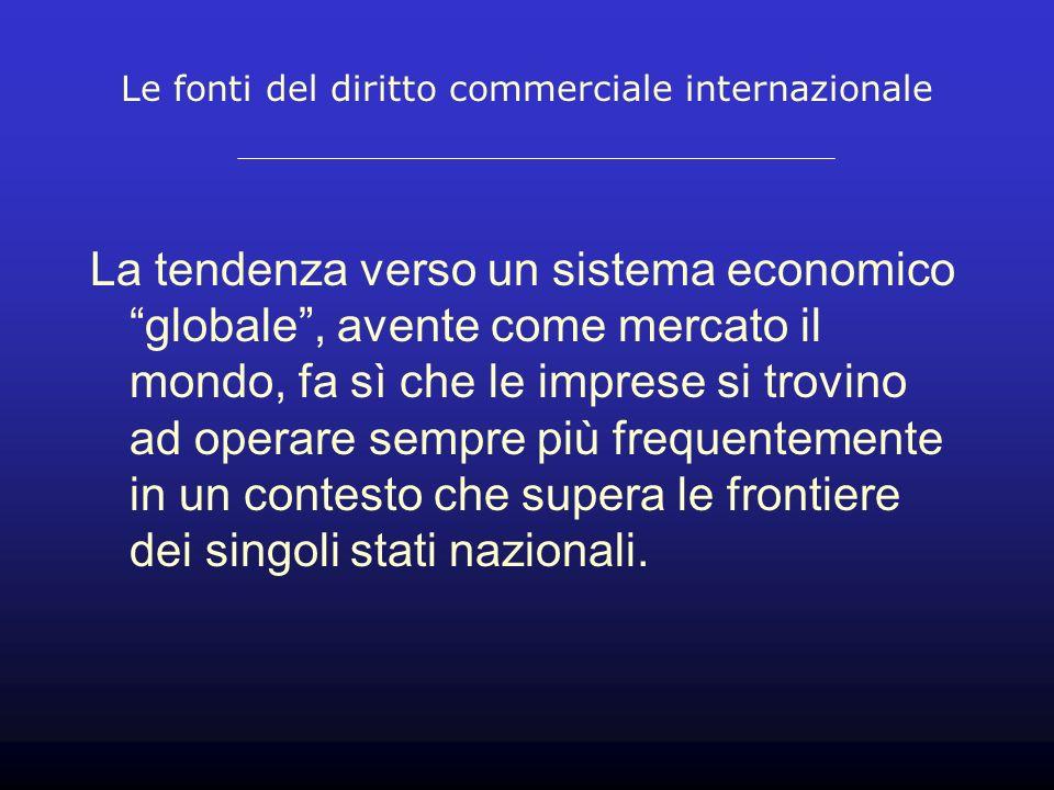 Le fonti del diritto commerciale internazionale La tendenza verso un sistema economico globale, avente come mercato il mondo, fa sì che le imprese si trovino ad operare sempre più frequentemente in un contesto che supera le frontiere dei singoli stati nazionali.