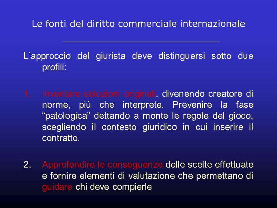Le fonti del diritto commerciale internazionale Lapproccio del giurista deve distinguersi sotto due profili: 1.Inventare soluzioni originali, divenend