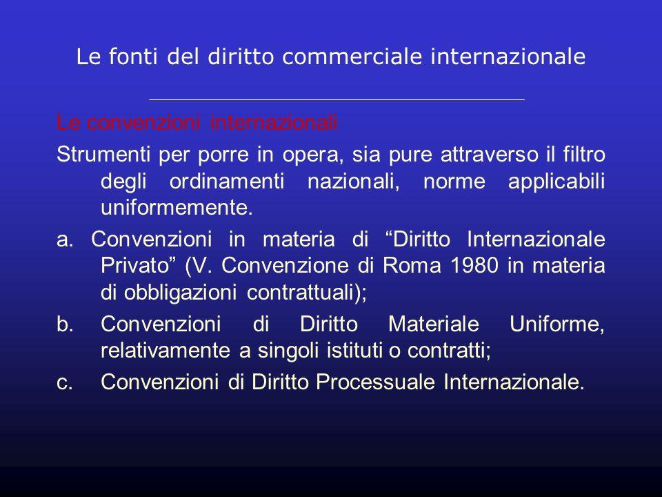 Le fonti del diritto commerciale internazionale Le convenzioni internazionali Strumenti per porre in opera, sia pure attraverso il filtro degli ordinamenti nazionali, norme applicabili uniformemente.