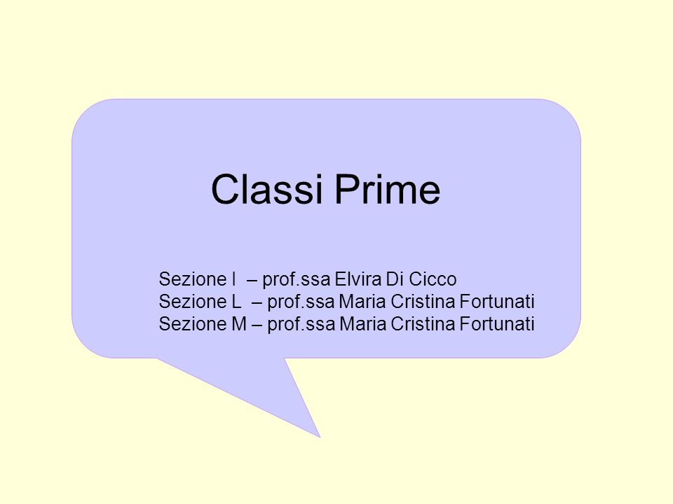 Classi Prime Sezione I – prof.ssa Elvira Di Cicco Sezione L – prof.ssa Maria Cristina Fortunati Sezione M – prof.ssa Maria Cristina Fortunati