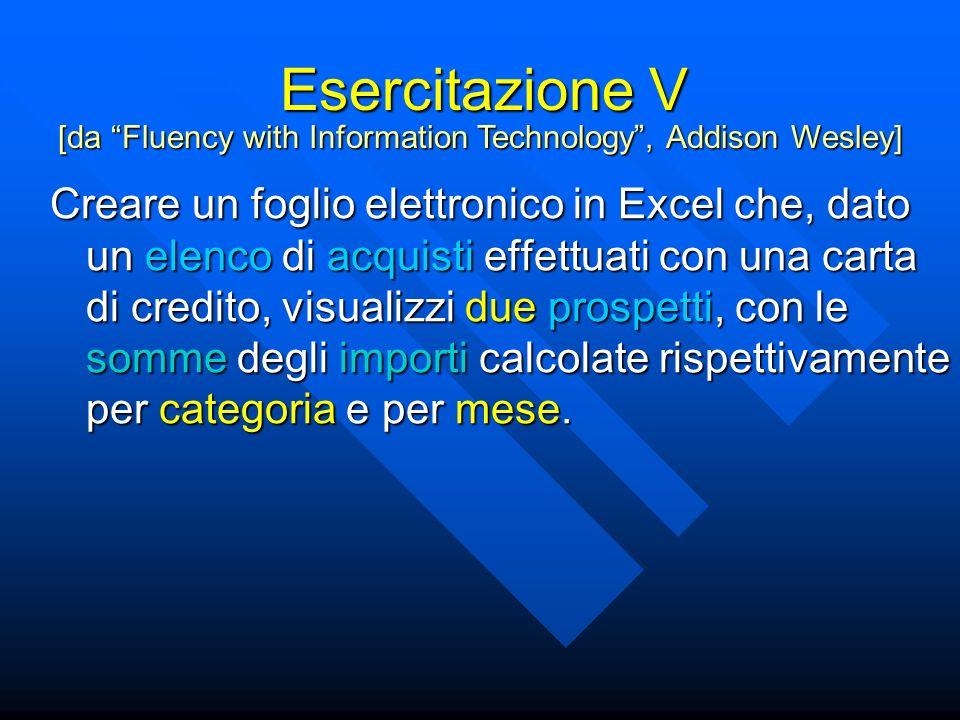 Esercitazione V Creare un foglio elettronico in Excel che, dato un elenco di acquisti effettuati con una carta di credito, visualizzi due prospetti, con le somme degli importi calcolate rispettivamente per categoria e per mese.