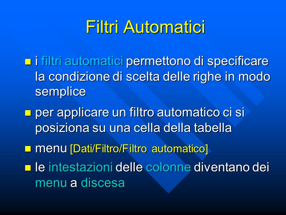Filtri Automatici i filtri automatici permettono di specificare la condizione di scelta delle righe in modo semplice i filtri automatici permettono di specificare la condizione di scelta delle righe in modo semplice per applicare un filtro automatico ci si posiziona su una cella della tabella per applicare un filtro automatico ci si posiziona su una cella della tabella menu [Dati/Filtro/Filtro automatico] menu [Dati/Filtro/Filtro automatico] le intestazioni delle colonne diventano dei menu a discesa le intestazioni delle colonne diventano dei menu a discesa