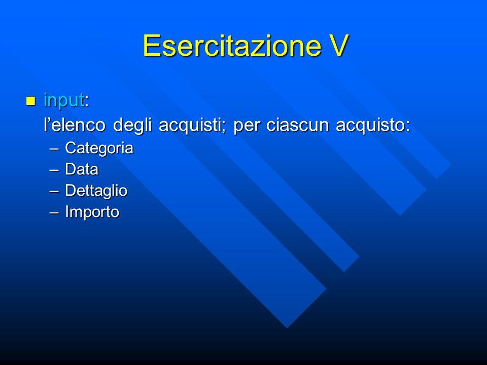 Esercitazione V input: input: lelenco degli acquisti; per ciascun acquisto: –Categoria –Data –Dettaglio –Importo
