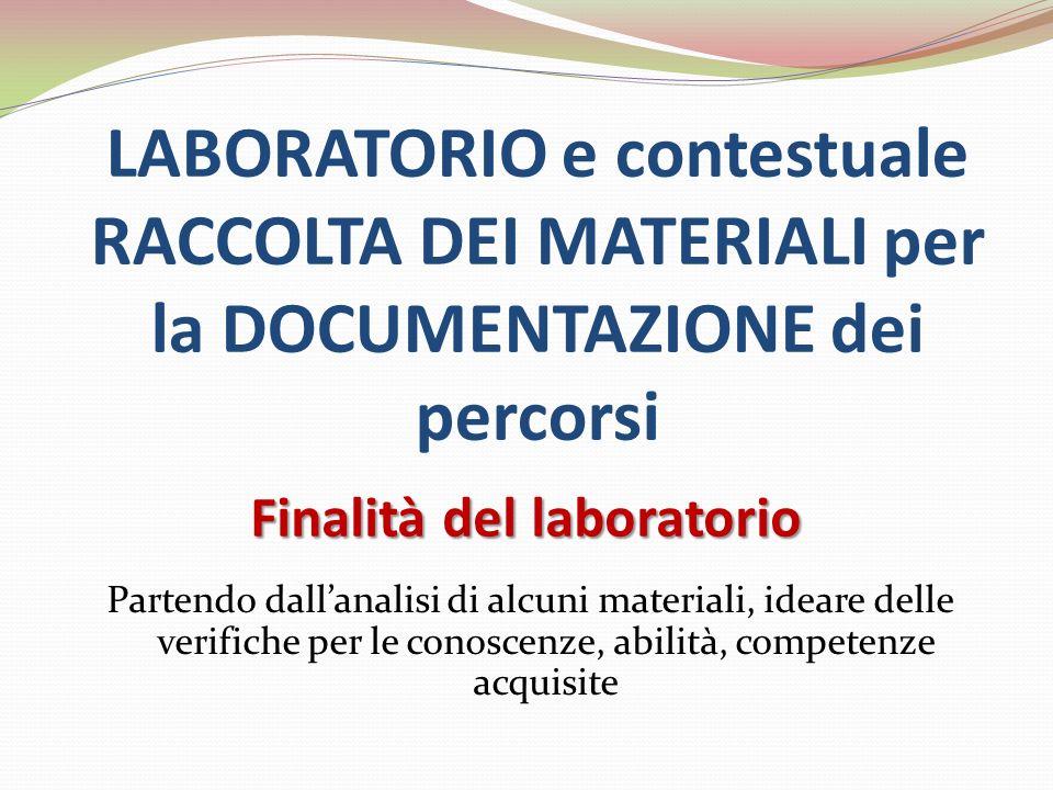 LABORATORIO e contestuale RACCOLTA DEI MATERIALI per la DOCUMENTAZIONE dei percorsi Finalità del laboratorio Partendo dallanalisi di alcuni materiali,