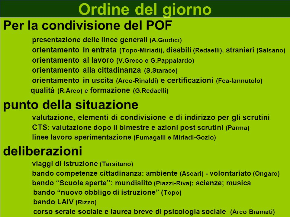 Ordine del giorno Per la condivisione del POF presentazione delle linee generali (A.Giudici) orientamento in entrata (Topo-Miriadi), disabili (Redaelli), stranieri (Salsano) orientamento al lavoro (V.Greco e G.Pappalardo) orientamento alla cittadinanza (S.Starace) orientamento in uscita (Arco-Rinaldi) e certificazioni (Fea-Iannutolo) qualità (R.Arco) e formazione (G.Redaelli) punto della situazione valutazione, elementi di condivisione e di indirizzo per gli scrutini CTS: valutazione dopo il bimestre e azioni post scrutini (Parma) linee lavoro sperimentazione (Fumagalli e Miriadi-Gozio) deliberazioni viaggi di istruzione (Tarsitano) bando competenze cittadinanza: ambiente (Ascari) - volontariato (Ongaro) bando Scuole aperte: mundialito (Piazzi-Riva); scienze; musica bando nuovo obbligo di istruzione ( Topo) bando LAIV (Rizzo) corso serale sociale e laurea breve di psicologia sociale (Arco Bramati)