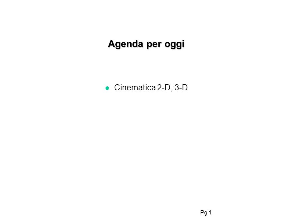 Pg 1 Agenda per oggi l Cinematica 2-D, 3-D