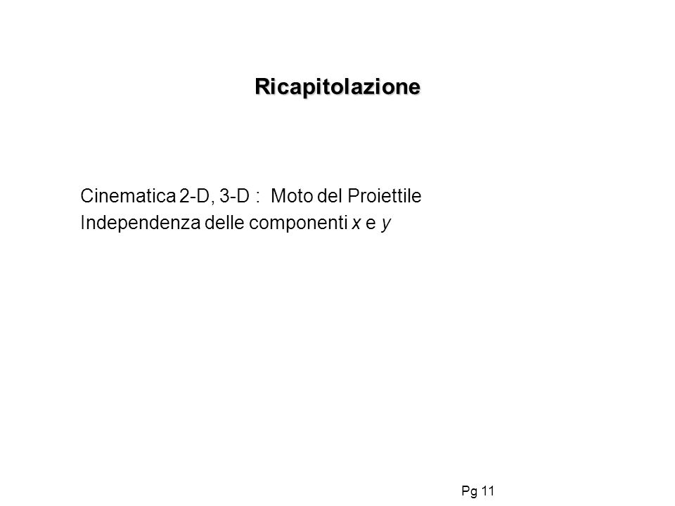 Pg 11 Ricapitolazione Cinematica 2-D, 3-D : Moto del Proiettile Independenza delle componenti x e y