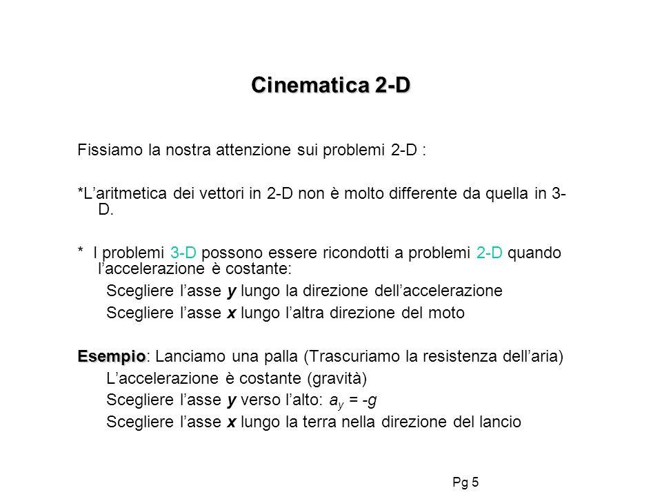 Pg 5 Cinematica 2-D Fissiamo la nostra attenzione sui problemi 2-D : *Laritmetica dei vettori in 2-D non è molto differente da quella in 3- D. * I pro