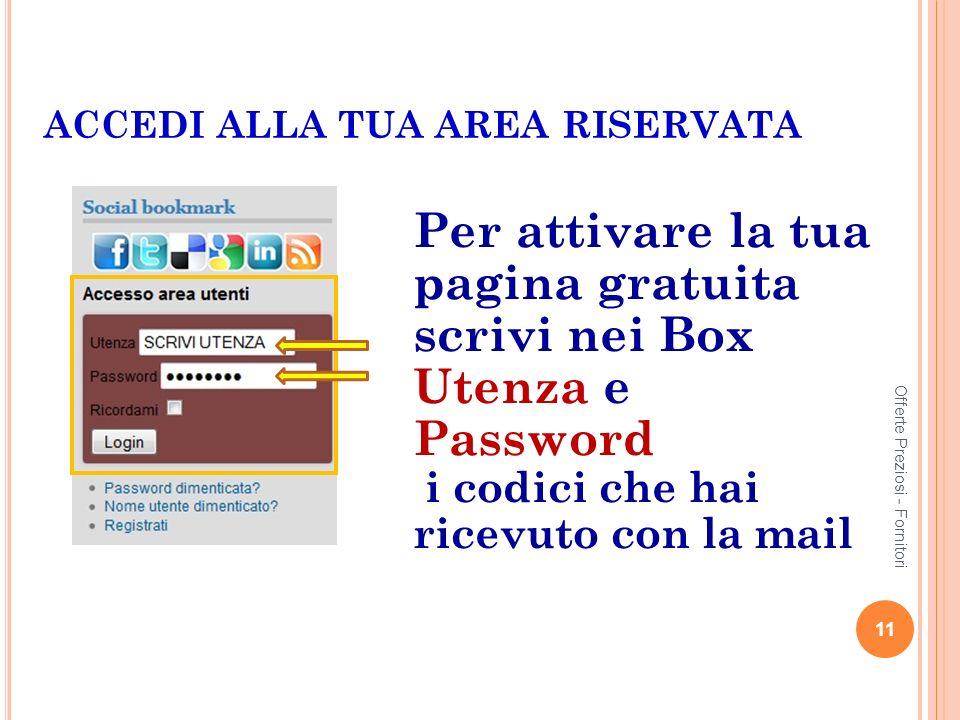 ACCEDI ALLA TUA AREA RISERVATA Per attivare la tua pagina gratuita scrivi nei Box Utenza e Password i codici che hai ricevuto con la mail 11 Offerte Preziosi - Fornitori