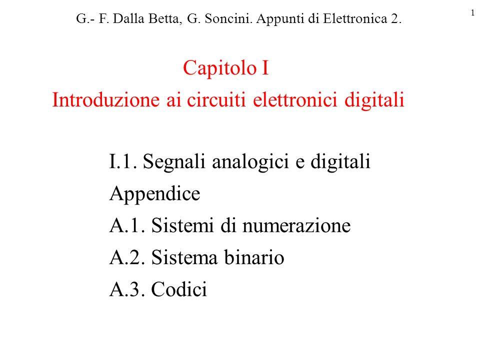 1 I.1. Segnali analogici e digitali Appendice A.1. Sistemi di numerazione A.2. Sistema binario A.3. Codici Capitolo I Introduzione ai circuiti elettro