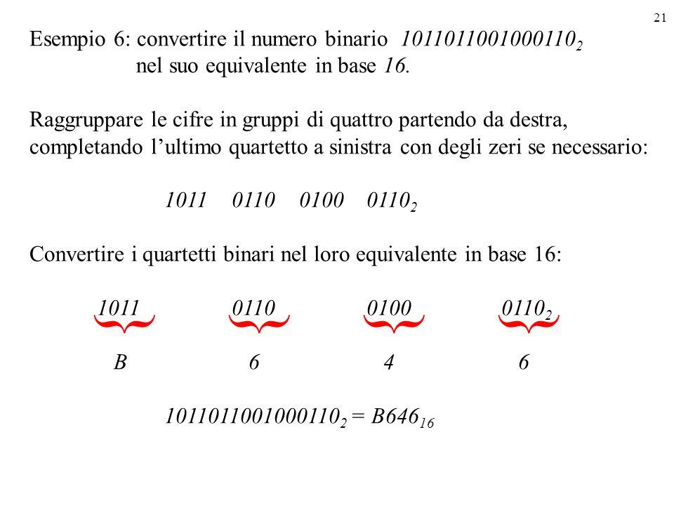 21 Esempio 6: convertire il numero binario 1011011001000110 2 nel suo equivalente in base 16. Raggruppare le cifre in gruppi di quattro partendo da de