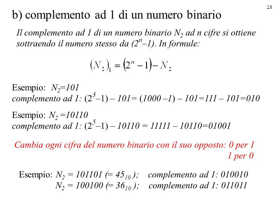 28 b) complemento ad 1 di un numero binario Cambia ogni cifra del numero binario con il suo opposto: 0 per 1 1 per 0 Esempio: N 2 = 101101 (= 45 10 );