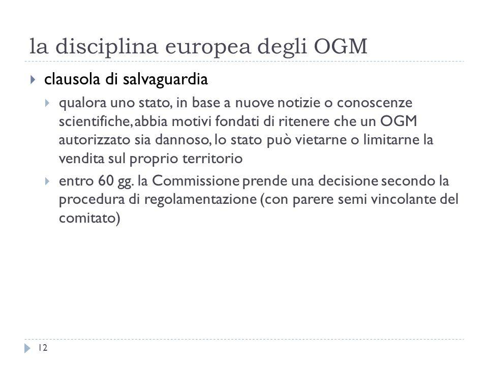 la disciplina europea degli OGM clausola di salvaguardia qualora uno stato, in base a nuove notizie o conoscenze scientifiche, abbia motivi fondati di ritenere che un OGM autorizzato sia dannoso, lo stato può vietarne o limitarne la vendita sul proprio territorio entro 60 gg.