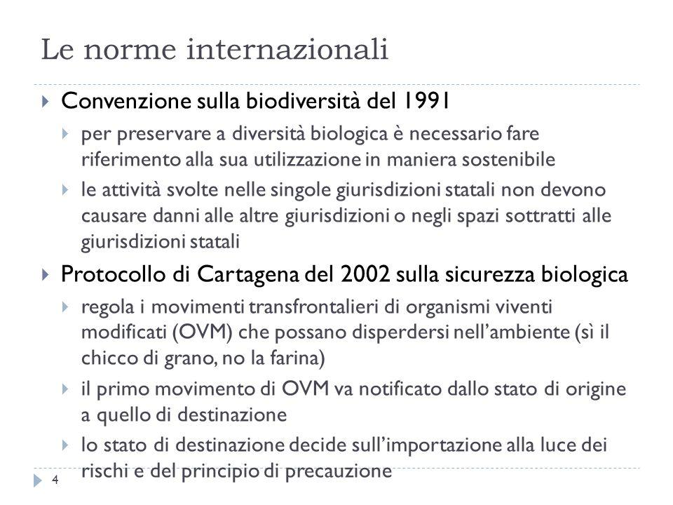Le norme internazionali Convenzione sulla biodiversità del 1991 per preservare a diversità biologica è necessario fare riferimento alla sua utilizzazione in maniera sostenibile le attività svolte nelle singole giurisdizioni statali non devono causare danni alle altre giurisdizioni o negli spazi sottratti alle giurisdizioni statali Protocollo di Cartagena del 2002 sulla sicurezza biologica regola i movimenti transfrontalieri di organismi viventi modificati (OVM) che possano disperdersi nellambiente (sì il chicco di grano, no la farina) il primo movimento di OVM va notificato dallo stato di origine a quello di destinazione lo stato di destinazione decide sullimportazione alla luce dei rischi e del principio di precauzione 4
