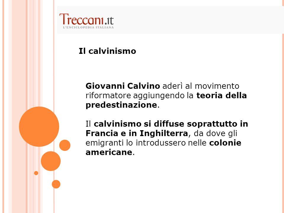 Giovanni Calvino aderì al movimento riformatore aggiungendo la teoria della predestinazione. Il calvinismo si diffuse soprattutto in Francia e in Ingh