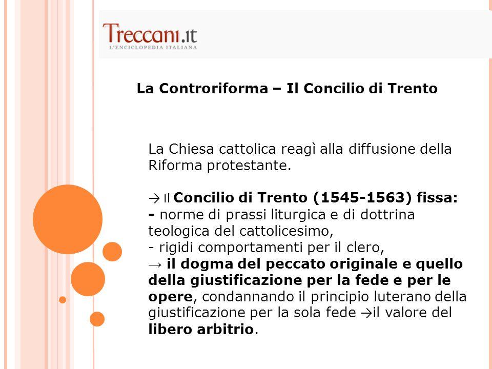 La Chiesa cattolica reagì alla diffusione della Riforma protestante. Il Concilio di Trento (1545-1563) fissa: - norme di prassi liturgica e di dottrin