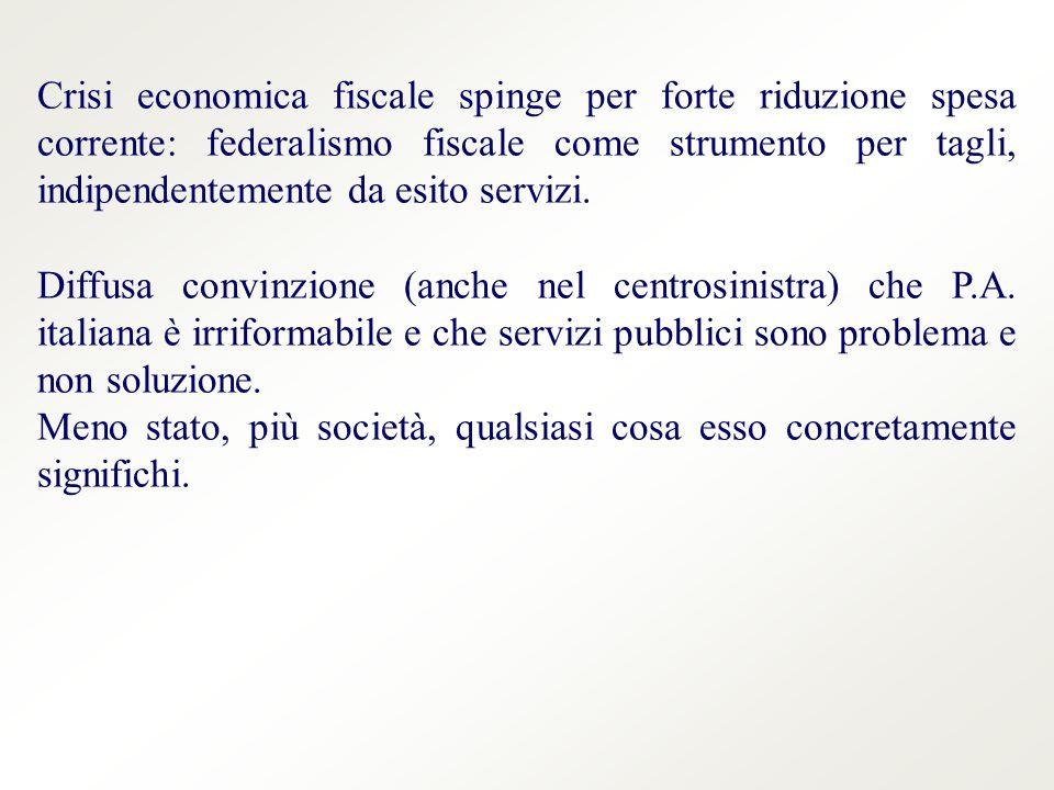 Crisi economica fiscale spinge per forte riduzione spesa corrente: federalismo fiscale come strumento per tagli, indipendentemente da esito servizi.