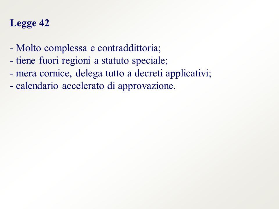 Legge 42 - Molto complessa e contraddittoria; - tiene fuori regioni a statuto speciale; - mera cornice, delega tutto a decreti applicativi; - calendario accelerato di approvazione.