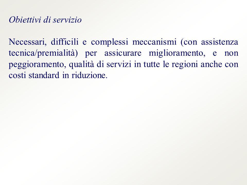 Obiettivi di servizio Necessari, difficili e complessi meccanismi (con assistenza tecnica/premialità) per assicurare miglioramento, e non peggioramento, qualità di servizi in tutte le regioni anche con costi standard in riduzione.