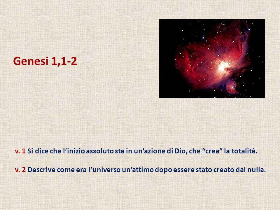 Genesi 1,1-2 v. 1 Si dice che linizio assoluto sta in unazione di Dio, che crea la totalità. v. 2 Descrive come era luniverso unattimo dopo essere sta
