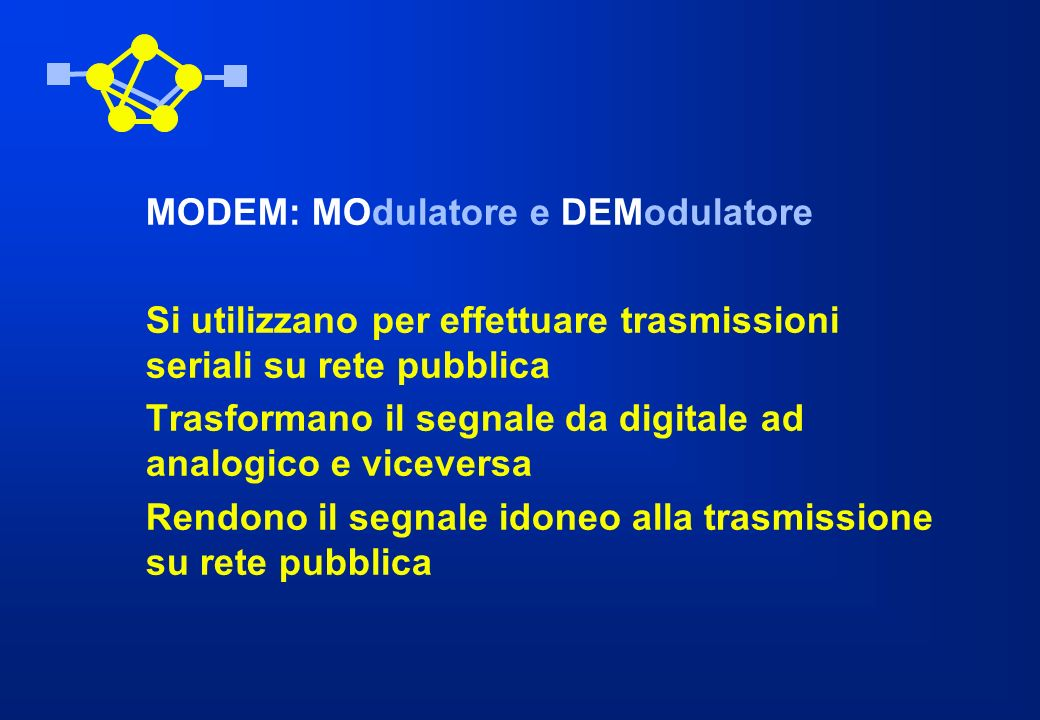 MODEM: MOdulatore e DEModulatore Si utilizzano per effettuare trasmissioni seriali su rete pubblica Trasformano il segnale da digitale ad analogico e