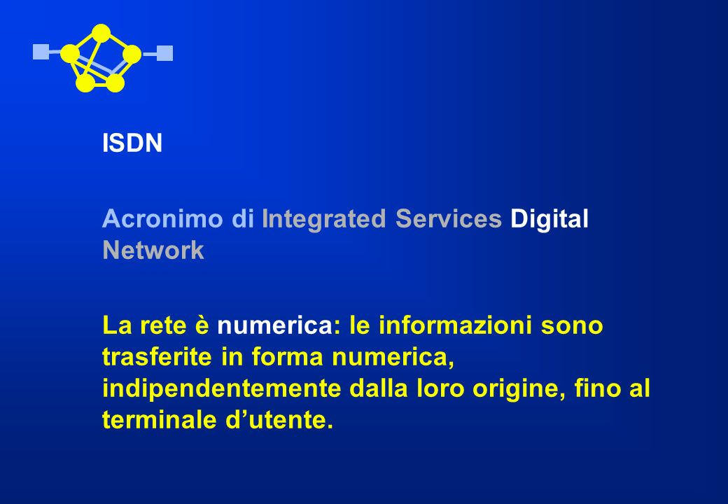 ISDN Acronimo di Integrated Services Digital Network La rete è numerica: le informazioni sono trasferite in forma numerica, indipendentemente dalla lo