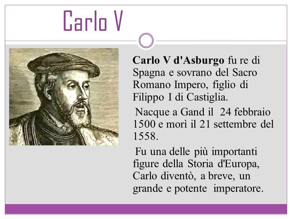 Carlo V Carlo V d'Asburgo fu re di Spagna e sovrano del Sacro Romano Impero, figlio di Filippo I di Castiglia. Nacque a Gand il 24 febbraio 1500 e mor