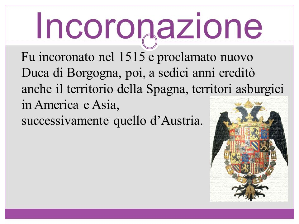 Incoronazione Fu incoronato nel 1515 e proclamato nuovo Duca di Borgogna, poi, a sedici anni ereditò anche il territorio della Spagna, territori asbur
