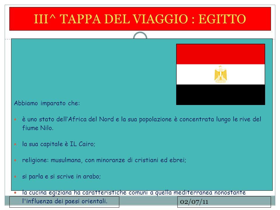 02/07/11 III^ TAPPA DEL VIAGGIO : EGITTO Abbiamo imparato che: è uno stato dellAfrica del Nord e la sua popolazione è concentrata lungo le rive del fiume Nilo.