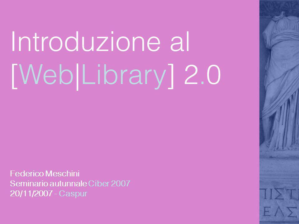 Introduzione al [Web|Library] 2.0 Federico Meschini Seminario autunnale Ciber 2007 20/11/2007 - Caspur