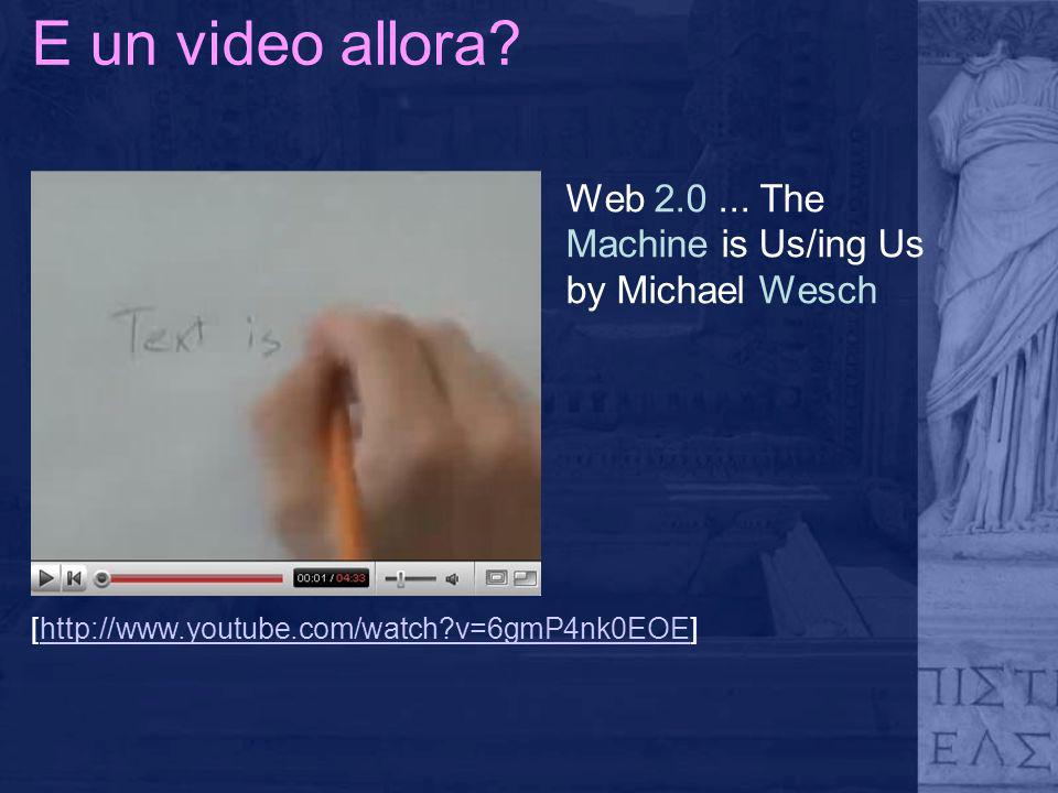 E un video allora? Web 2.0... The Machine is Us/ing Us by Michael Wesch [http://www.youtube.com/watch?v=6gmP4nk0EOE]http://www.youtube.com/watch?v=6gm