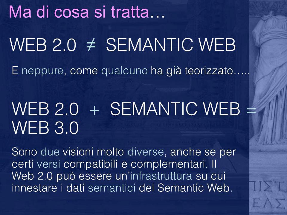 Ma di cosa si tratta… WEB 2.0 SEMANTIC WEB E neppure, come qualcuno ha già teorizzato….. WEB 2.0 + SEMANTIC WEB = WEB 3.0 Sono due visioni molto diver