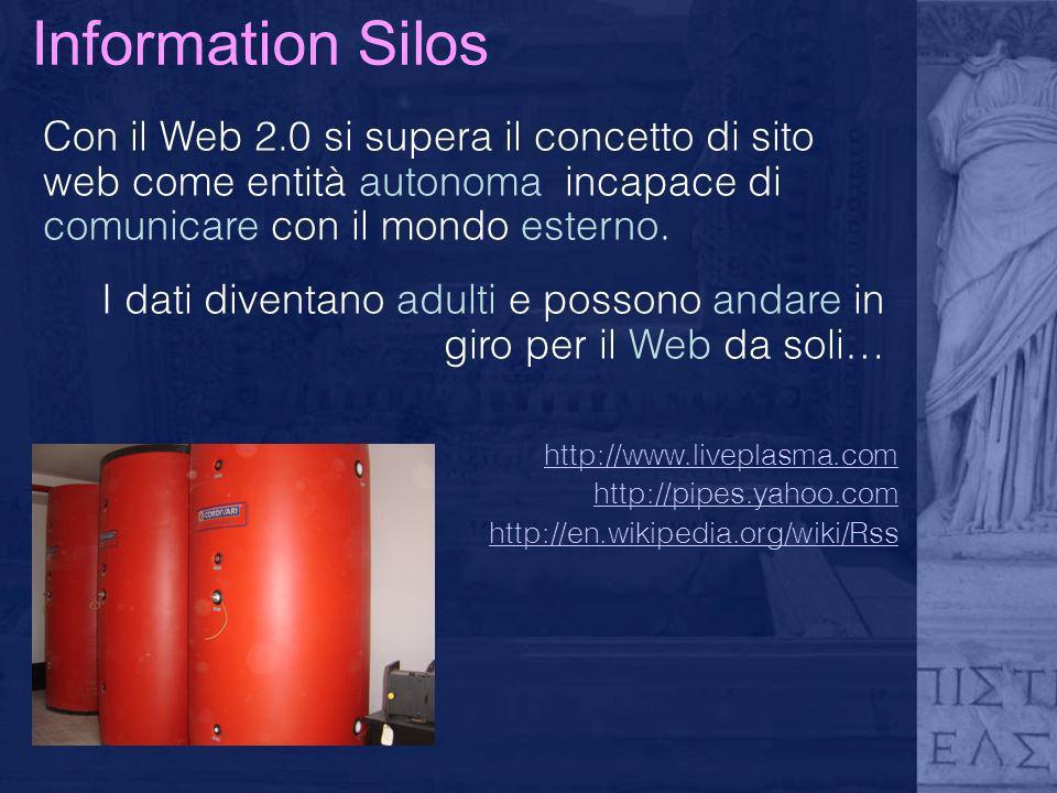 Information Silos Con il Web 2.0 si supera il concetto di sito web come entità autonoma incapace di comunicare con il mondo esterno. I dati diventano