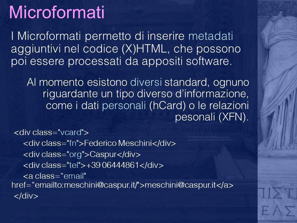 Microformati I Microformati permetto di inserire metadati aggiuntivi nel codice (X)HTML, che possono poi essere processati da appositi software. Al mo