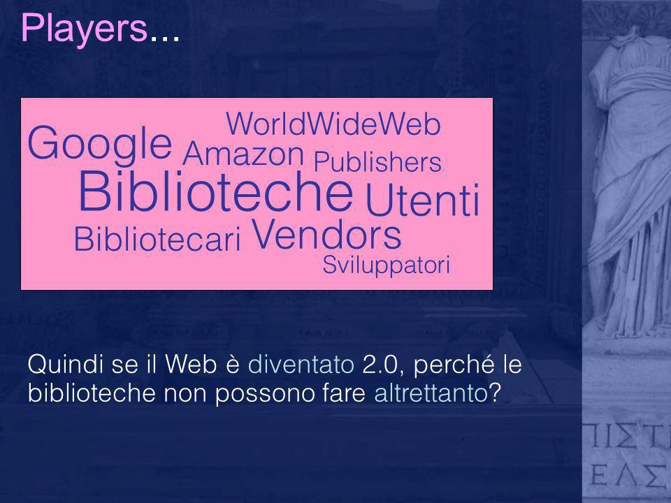 Players... Vendors Biblioteche Amazon Bibliotecari Utenti Google WorldWideWeb Sviluppatori Publishers Quindi se il Web è diventato 2.0, perché le bibl