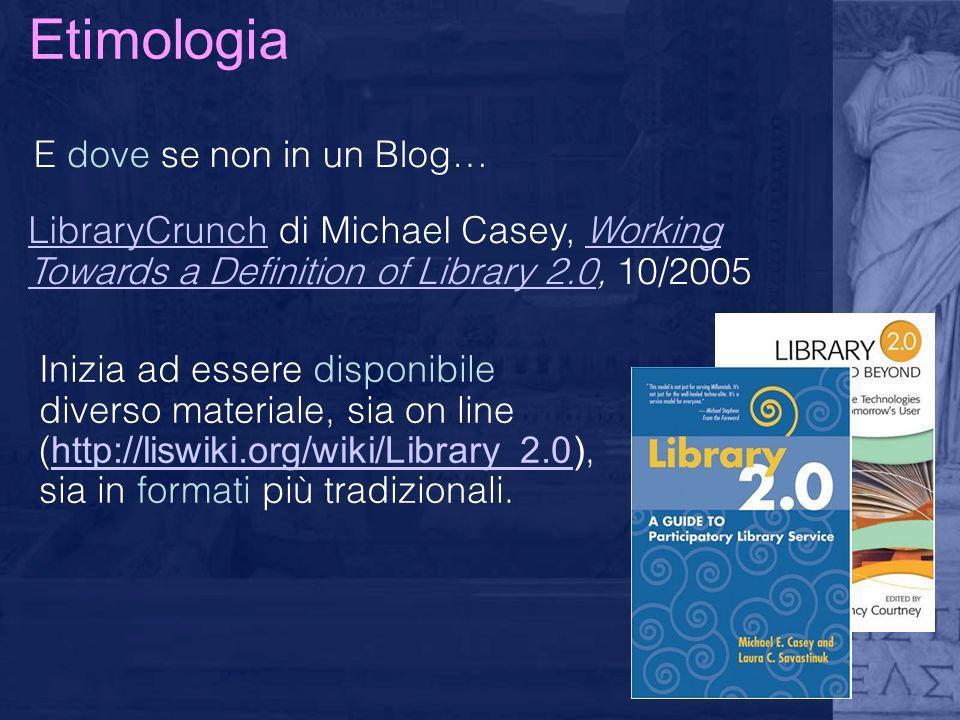 Etimologia E dove se non in un Blog… LibraryCrunchLibraryCrunch di Michael Casey, Working Towards a Definition of Library 2.0, 10/2005Working Towards