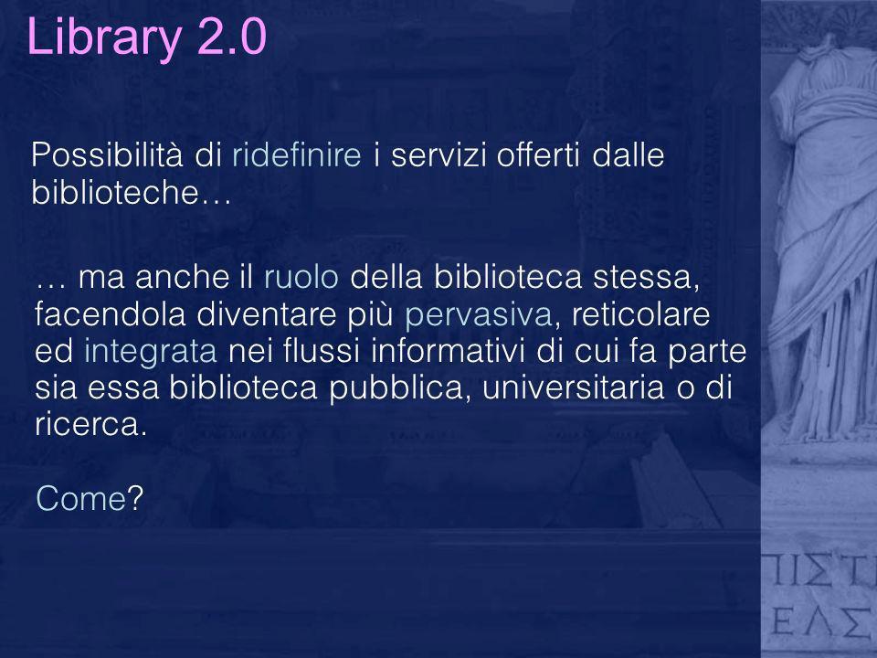 Library 2.0 Possibilità di ridefinire i servizi offerti dalle biblioteche… … ma anche il ruolo della biblioteca stessa, facendola diventare più pervas
