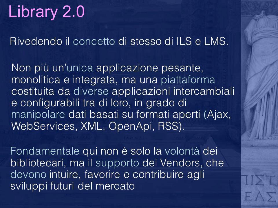 Library 2.0 Rivedendo il concetto di stesso di ILS e LMS. Non più ununica applicazione pesante, monolitica e integrata, ma una piattaforma costituita