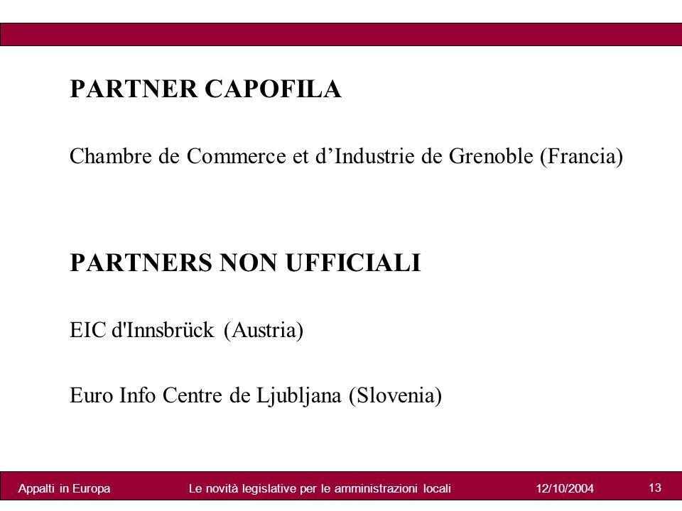 Appalti in Europa12/10/2004Le novità legislative per le amministrazioni locali 13 PARTNER CAPOFILA Chambre de Commerce et dIndustrie de Grenoble (Francia) PARTNERS NON UFFICIALI EIC d Innsbrück (Austria) Euro Info Centre de Ljubljana (Slovenia)