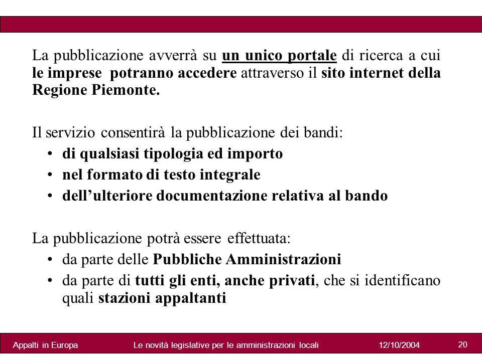 Appalti in Europa12/10/2004Le novità legislative per le amministrazioni locali 20 La pubblicazione avverrà su un unico portale di ricerca a cui le imprese potranno accedere attraverso il sito internet della Regione Piemonte.