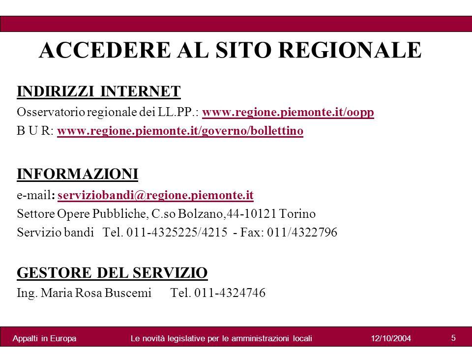 Appalti in Europa12/10/2004Le novità legislative per le amministrazioni locali 5 ACCEDERE AL SITO REGIONALE INDIRIZZI INTERNET Osservatorio regionale dei LL.PP.: www.regione.piemonte.it/oopp B U R: www.regione.piemonte.it/governo/bollettino INFORMAZIONI e-mail: serviziobandi@regione.piemonte.it Settore Opere Pubbliche, C.so Bolzano,44-10121 Torino Servizio bandi Tel.