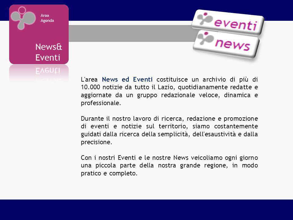 L area News ed Eventi costituisce un archivio di più di 10.000 notizie da tutto il Lazio, quotidianamente redatte e aggiornate da un gruppo redazionale veloce, dinamica e professionale.