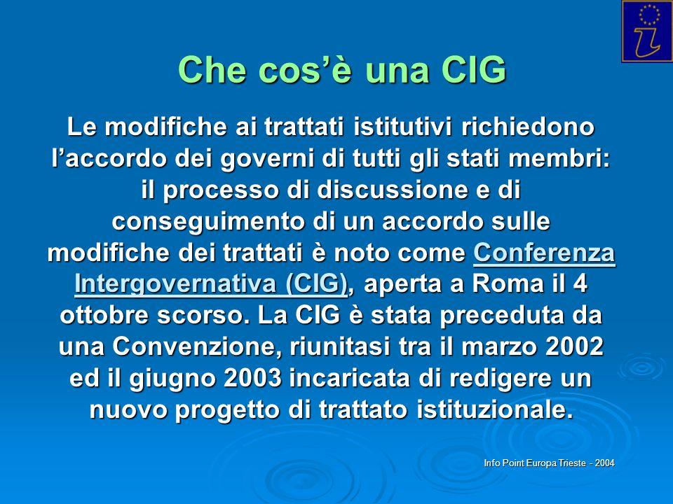 Info Point Europa Trieste - 2004 Che cosè una CIG Le modifiche ai trattati istitutivi richiedono laccordo dei governi di tutti gli stati membri: il processo di discussione e di conseguimento di un accordo sulle modifiche dei trattati è noto come Conferenza Intergovernativa (CIG), aperta a Roma il 4 ottobre scorso.
