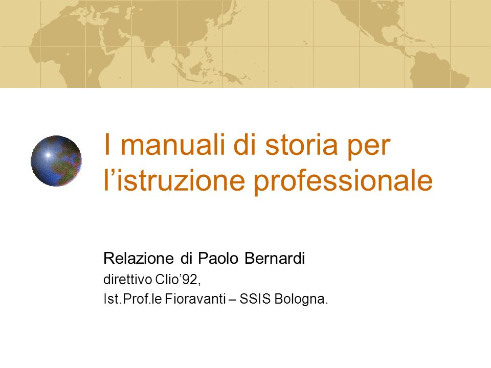 I manuali di storia per listruzione professionale Relazione di Paolo Bernardi direttivo Clio92, Ist.Prof.le Fioravanti – SSIS Bologna.