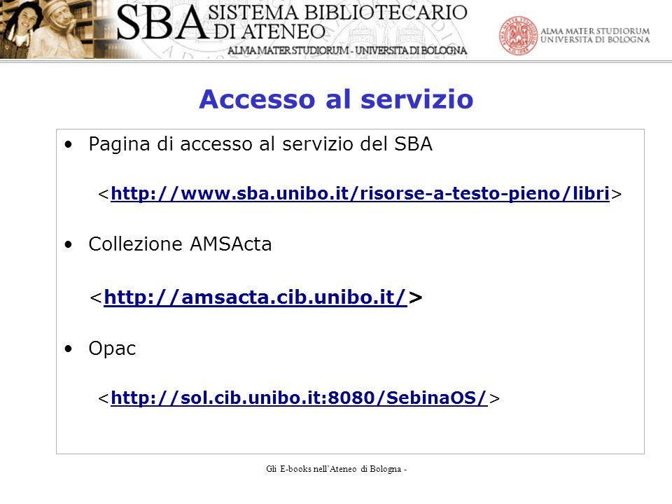 Gli E-books nellAteneo di Bologna - Accesso al servizio Pagina di accesso al servizio del SBA http://www.sba.unibo.it/risorse-a-testo-pieno/libri Collezione AMSActa http://amsacta.cib.unibo.it/ Opac http://sol.cib.unibo.it:8080/SebinaOS/